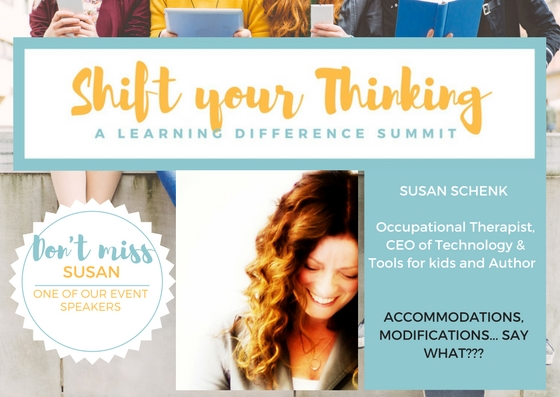 At Shift Your Thinking LD Summit you will find out what accommodations mean and why they are so important when your child has a learning difference. Susan Schenk will share her OT experiences and what parents need to know.Saturday May 13th www.shiftyourthinkingld.com - Another post: Shift your Thinking LD Summit and Video Package is here to support and empower parents with children that have LDs, dyslexia, ADHD and mental health challenges such as anxiety. The upcoming Summit on Saturday May 13th is focusing on advocacy, stress management, nutrition and technology.  It is about embracing how your child learns and your family's well-being.  Your child is designed to think the way they do. Expert speakers, tools and practical advice will be shared during this extraordinary day.  If the date does not work the entire program and content is available online. Please pass this along to anyone you think may benefit or want to be part of this type of community! For more information o please visit www.shiftyourthinkingld.com.