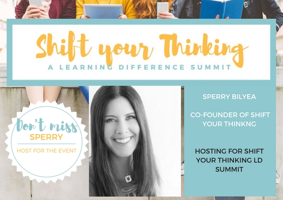 "Sperry Bilyea will be there to share her experiences as a parent and welcoming the incredible speakers at Shift Your Thinking LD Summit coming this Saturday May 13th.  www.shiftyourthinkingld.com  - Another post: If you are parent or caregiver with children that have LDs, dyslexia, ADHD and mental health challenges such as anxiety and would like to be part of a ""village"" please take the time to  look at the Shift Your Thinking Movement. Shift your Thinking's purpose is to support and empower in community --parents with children that have LDs, dyslexia, ADHD and mental health challenges such as anxiety.  The upcoming Summit is focusing on advocacy, stress management, nutrition and technology.  It is about embracing how your child learns and your family's well-being.  Your child is designed to think the way they do.  Expert speakers, tools and practical advice will be shared during this extraordinary day.  If the date does not work the entire program and content is available online. Please pass this along to anyone you think may benefit or want to be part of this type of community!For more information please visit www.shiftyourthinkingld.com."