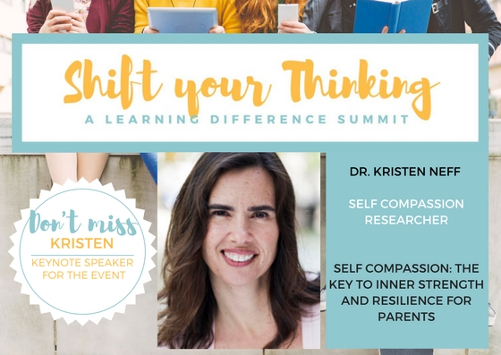 -  Dr. Kristin Neff is speaking on Self Compassion: The Key to Inner Strength and Resilience for Parents at SYT Summit in Mississauga Valley Community Center on October 21, 2017. Self Compassion is powerful and has a bigger impact on you as a parent and as a child than focusing on self esteem.  Dr. Kristen Neff works with various experts to focus on bringing self compassion to more people.  She is presently working with Brene Brown on a self compassion course. Shift your Thinking's purpose is to support and empower in community --parents with children that have LDs, dyslexia, ADHD and mental health challenges such as anxiety.  The upcoming Summit is focusing on self-compassion, exercise and mental health, mind gut connection and technology.  It is about embracing how your child learns and your family's well-being.  Your child is designed to think the way they do.  Expert speakers, tools and practical advice will be shared during this extraordinary day and you can access it along with all the online experts in our video package.  For more information visit:  www.shiftyourthinkingld.com.