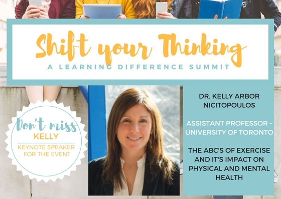 - At Shift Your Thinking LD Summit find out THE ABC'S OF EXERCISE AND IT'S IMPACT ON PHYSICAL AND MENTAL HEALTH from Dr. Kelly Arbor Nicitopoulos one of the leading researchers at UofT exercise and mental health center.  Don't miss this insightful talk on Saturday October 21st. www.shiftyourthinkingld.com