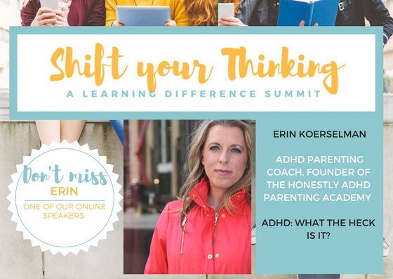 - Erin Koerselman is an online speaker for Shift Your Thinking Oct Video Package.  She is an ADHD Coach will share her insights on getting help.  Listen to her talk about getting parental support in the Video Package for Fall 2017 Shift Your Thinking LD Summit. www.shiftyourthinkingld.com