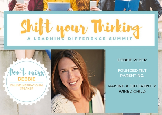 - Debbie Reber joins us as an online speaker for the Shift Your Thinking LD Summit.  Debbie is NY Best Selling Author and the founder of Tilt Parenting.  She offers insight into how to parent differently wired kids.  Listen to her talk as one of our Online experts for the Video Package for October 2017.   www.shiftyourthinkingld.com