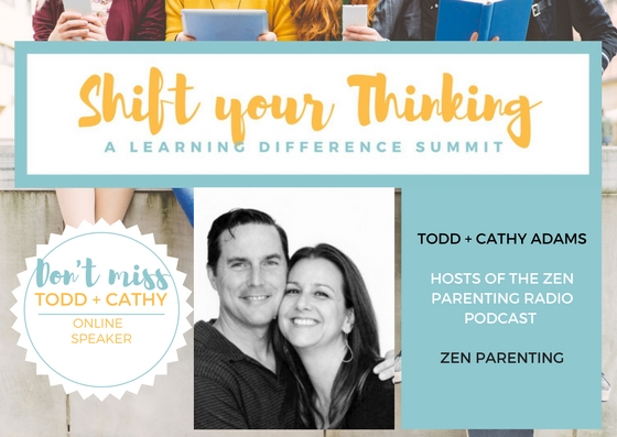 - Todd and Cathy Adams at hosts of the Zen Parenting Podcast but not only that, Cathy is ... a self-awareness expert & author focused on parenting and the personal empowerment of women and young girls.Todd is a  a certified life coach who focuses on supporting guys in finding a healthy work/family balance. He focuses on marriage, parenting, career, overall self-awareness and life enjoyment.They are part of our online speakers for the Shift Your Thinking Video Package.  We are excited to dive into their insights. Read more at www.shiftyourthinkingld.com