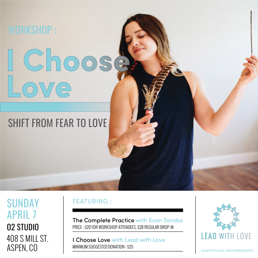 SUNDAY APRIL 7 @ 4P - 7PO2 STUDIO : 408 S MILL ST ASPEN, CO - The Complete Practice with Evan Soroka4:00p - 5:30pThe Complete Practice - is a full yoga experience; including asana, pranayama and meditation. This alchemy of body, mind & spirit renders you complete.$20 for workshop attendees // $28 regular drop-inI CHOOSE LOVE :: Shift From Fear To Love5:40p - 7:00pA guided exploration into the barriers to love, how to overcome them and discover a true sense of liberation, regardless of outside circumstances.Minimum suggested donation of $25* This is a 2 part offering. You can attend one or both.