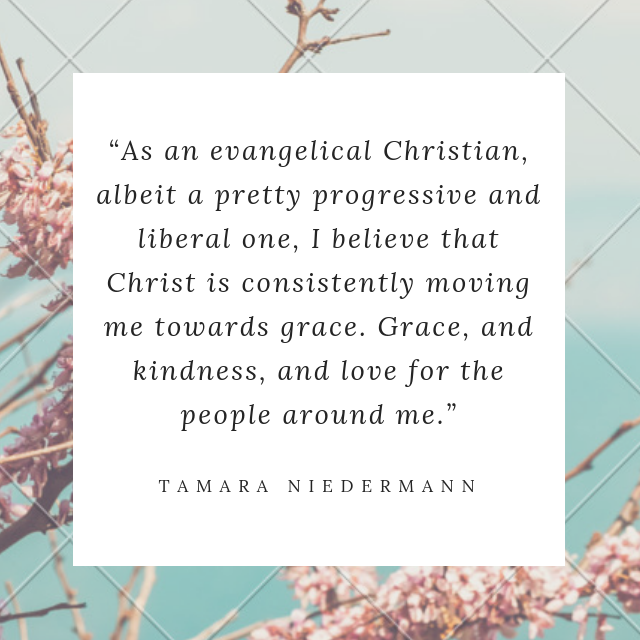 """As an evangelical Christian, albeit a pretty progressive and liberal one, I believe that Christ is consistently moving me towards grace. Grace, and kindness, and love for the people around me."""