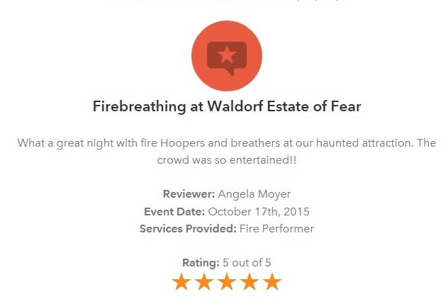 """Firebreathing at Waldorf Estate of Fear:  What a great night with fire hoopers and breathers at our haunted attraction.  The crowd was so entertained!!""  Reviewer:  Angela Moyer  Event Date:  October 17th, 2015  Services Provided:  Fire Performers"