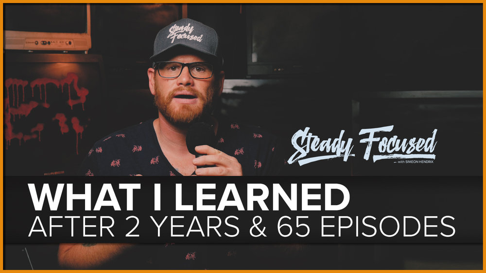 Simeon Hendrix - What I Learned After 2 Years and 65 Episodes of Steady Focused