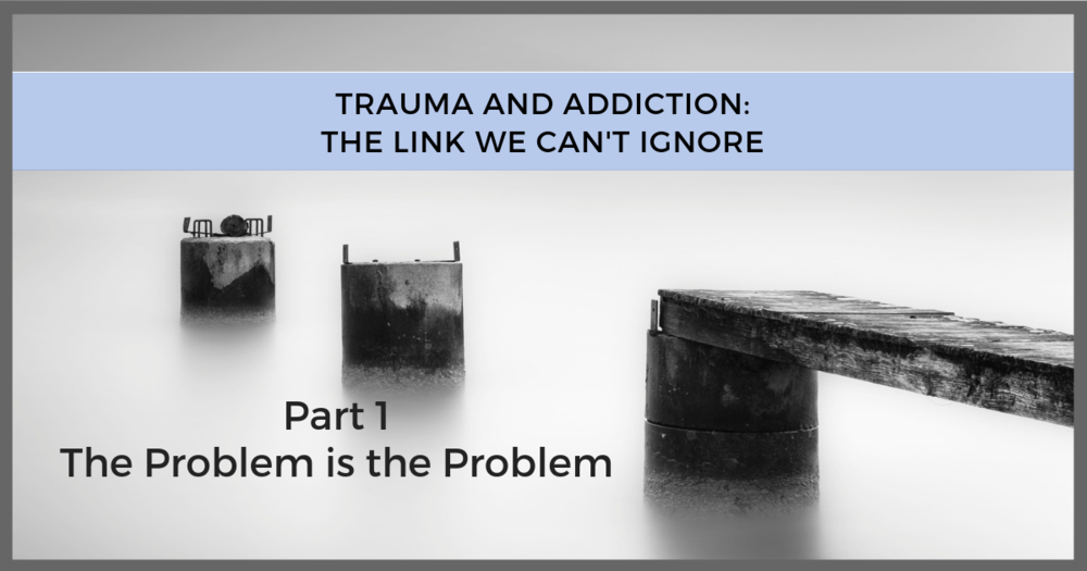 Trauma and Addiction Link - The Problem is the Problem .png
