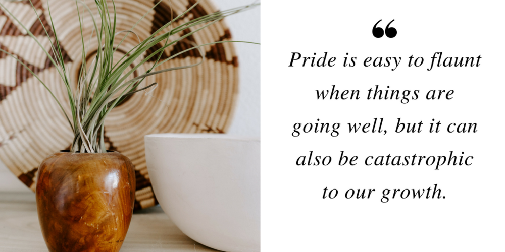 """""""Pride is easy to flaunt when things are going well, but it can also be catastrophic to our growth."""""""
