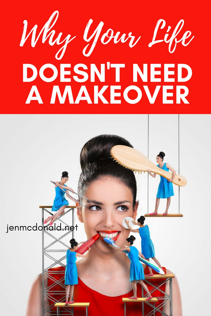 Why your life doesn't need a makeover.