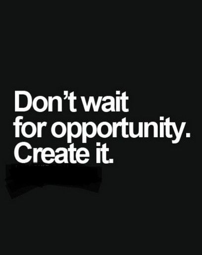 Don't Wait for Opportunity.jpg