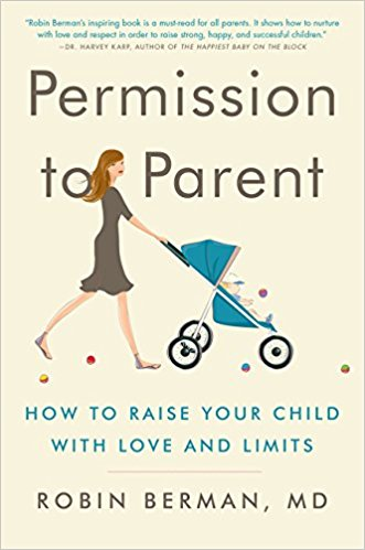Permission to Parent: How to Raise Your Child with Love and Limits by Robin Berman MD