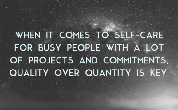 WHEN IT COMES TO SELF-CARE FOR BUSY PEOPLE WITH A LOT OF PROJECTS AND COMMITMENTS, QUALITY OVER QUANTITY IS KEY.