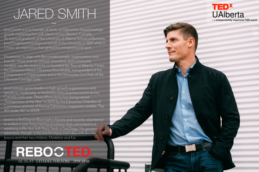 """Jared Smith Jared Smith is a co-founder of Incite, an Edmonton-based strategic growth marketing firm with clients across Western Canada. As a proud graduate of the University of Alberta School of Business, Jared forged partnerships on behalf of the University in 1997 while in China—an experience that ignited his entrepreneurial spirit. His passion to align with like-minded people, organizations and boards—those that are ethical, innovative, and community minded—are the reasons he co-founded the Tour of Alberta, Chairs the Edmonton Mayor's Business Roundtable, was president of the Entrepreneur's Organization and is the Honourary Co-Chair of the Glenrose Courage Gala. Jared advises senior leaders in high-growth organizations and speaks to, moderates, or facilitates many business events across Canada each year. These efforts led to him being named """"Entrepreneur of the Year"""" in 2001 by the Edmonton Chamber of Commerce and one of Avenue Edmonton magazine's notable """"Top 40 Under 40"""" in 2009. Jared is a 3rd Degree Black-belt in Karate and recently volunteered to endure a year-long training simulation that culminated in a weeklong suffer-fest with Navy Seals in SanDiego. His greatest adventure, though, is the one he enjoys each day with his wife Jessica and their two children, Madeline and Kai."""