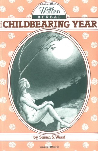 Wise Woman Herbal for the Childbearing Year - Susan S. Weed