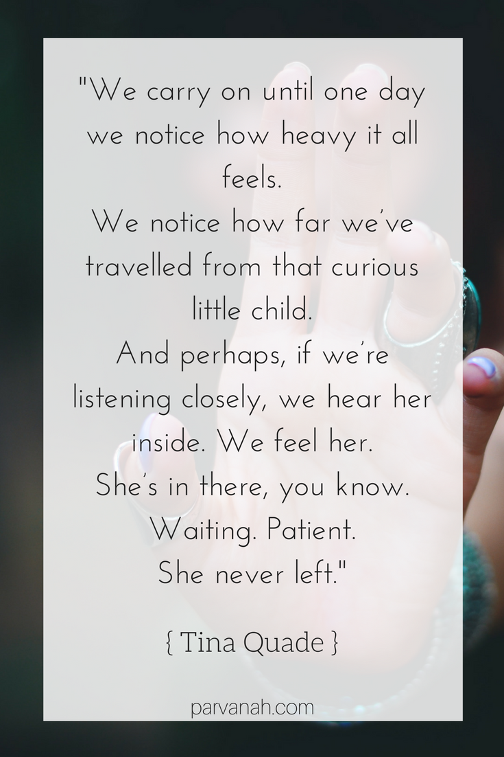 """We carry on until one day we notice how heavy it all feels. We notice how far we've travelled from that curious little child. And perhaps, if we're listening closely, we hear her inside. We feel her. She's in there, you know. Waiting. Patient. She never left."""