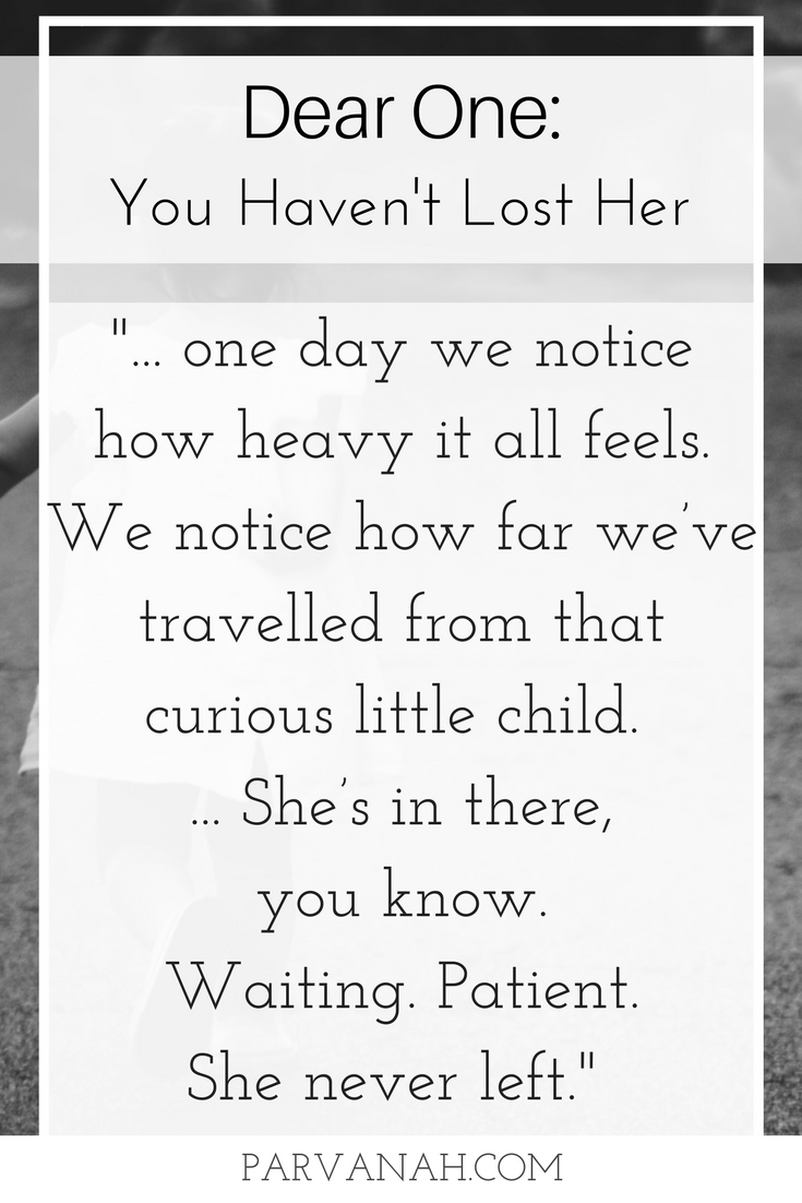 """Dear One: You haven't lost her. """"We carry on until one day we notice how heavy it all feels.We notice how far we've travelled from that curious little child.And perhaps, if we're listening closely,we hear her inside.We feel her.She's in there, you know.Waiting. Patient.She never left.""""Dear One is a series of letters inspired by real feelings felt by real people in real situations."""