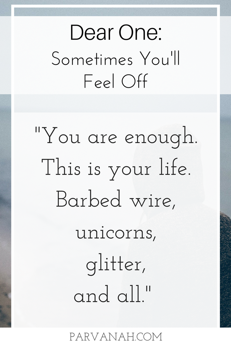 "Dear One: Sometimes You'll Feel Off. I hear you, and I want you to know that ""you are enough. This is your life. Barbed wire, unicorns, glitter, and all."""