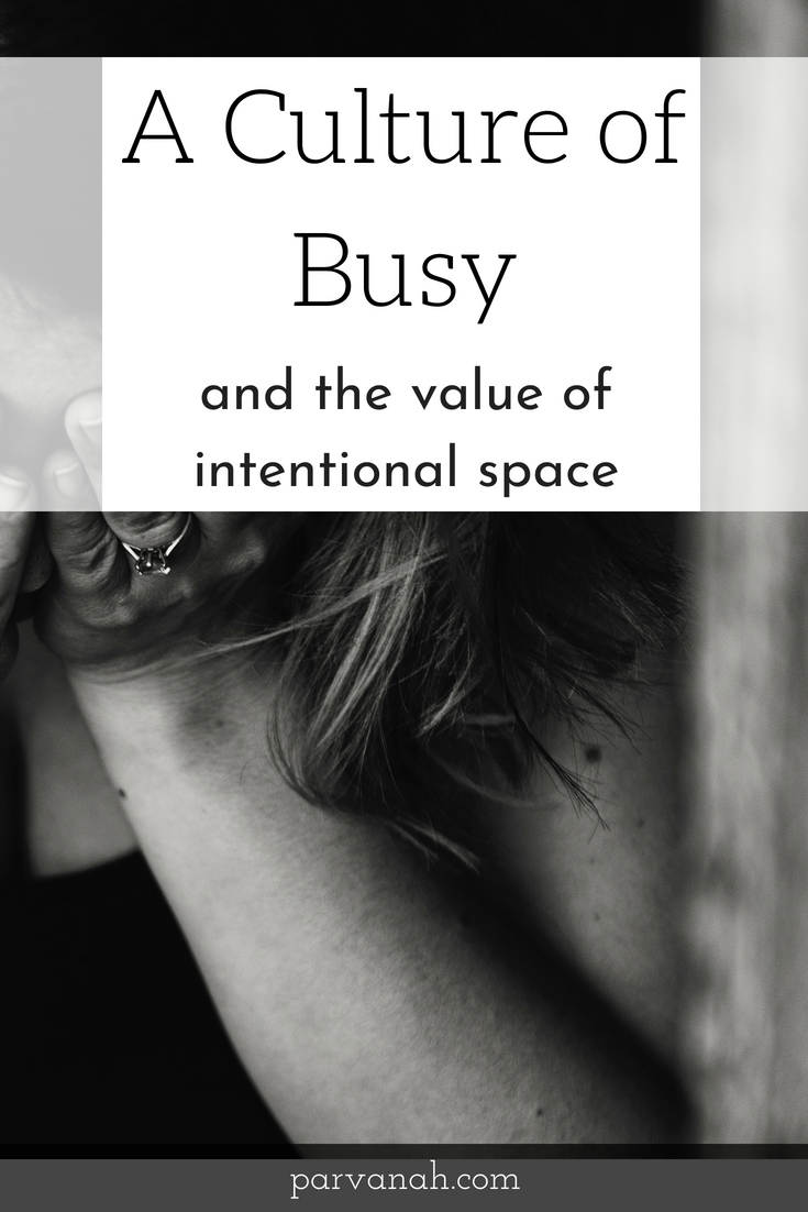 A culture of busy - and the value of intentional space - parvanah.com