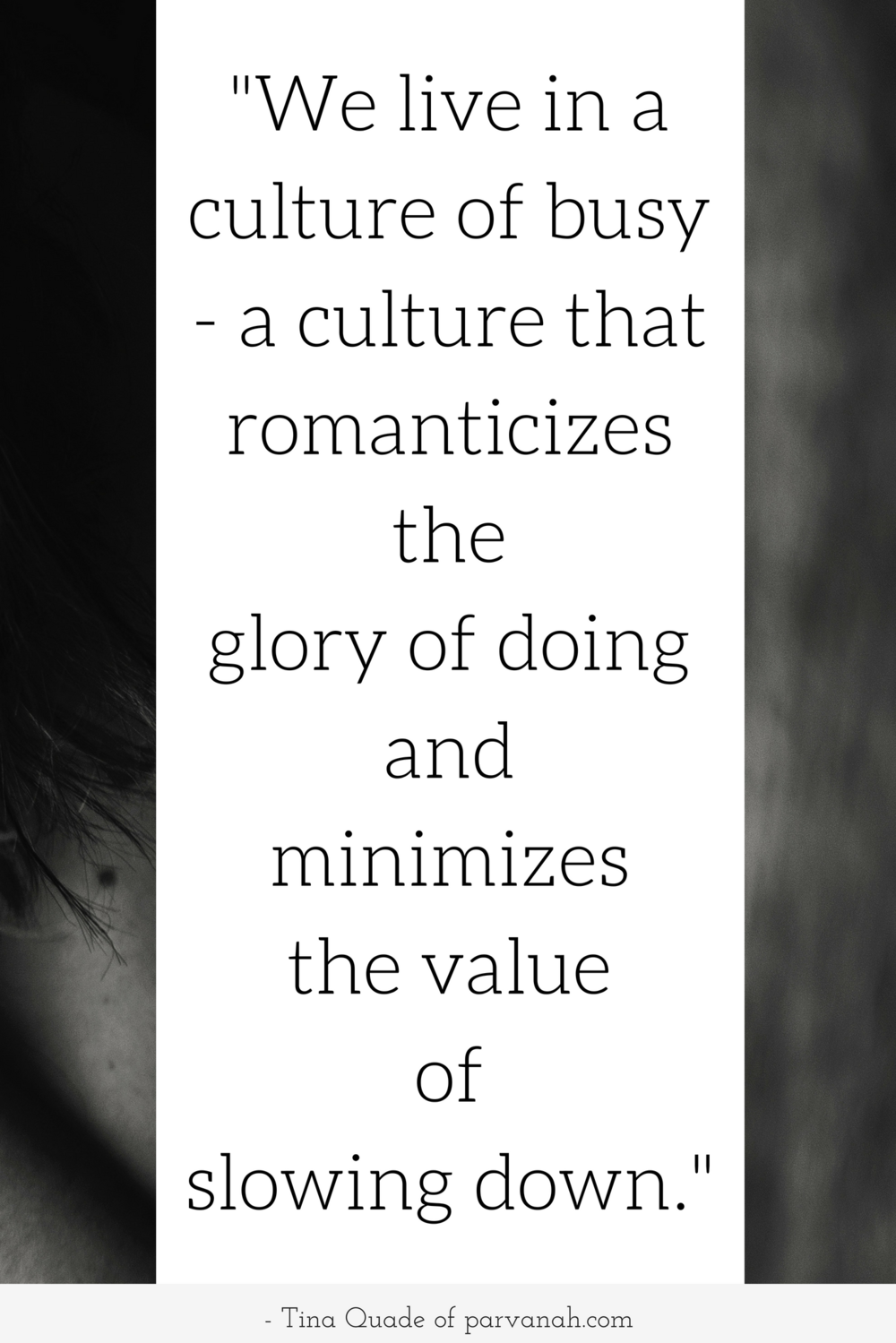 """We live in a culture of busy - a culture that romanticizes the glory of doing and minimizes the value of slowing down."" ~ Tina Quade"