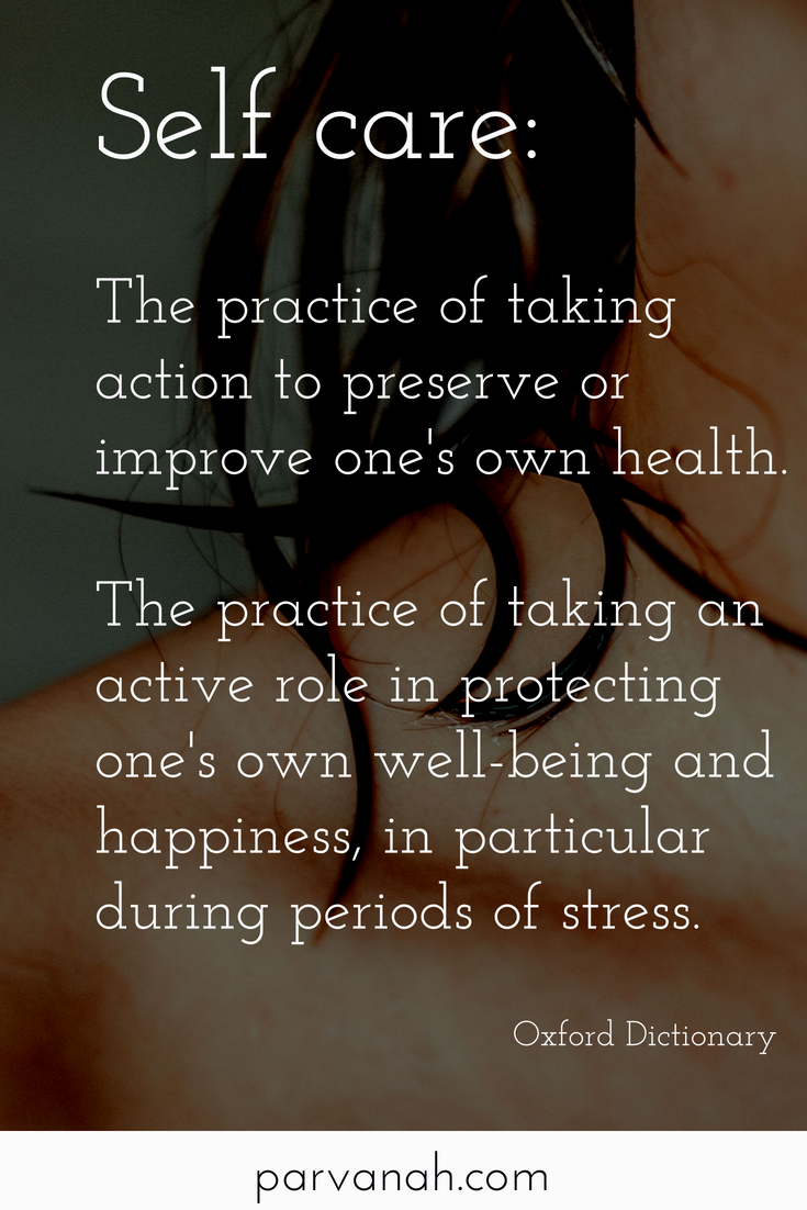 Self Care - The practice of taking action to preserve or improve one's own health. The practice of taking an active role in protecting one's own well-being and happiness, in particular during periods of stress. Oxford Dictionary - from parvanah.com
