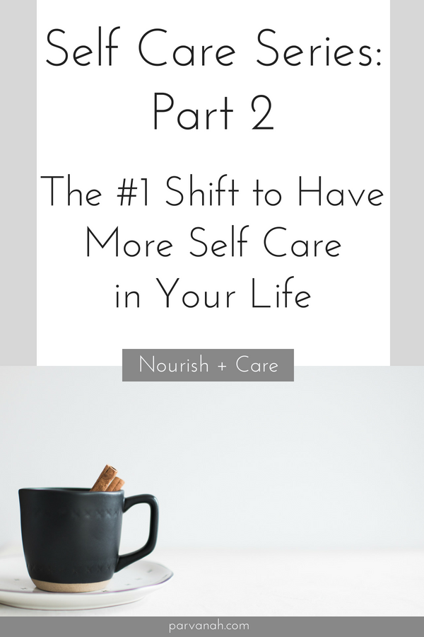 Self Care Series - Part 2. The #1 shift to have more Self Care in your life - from parvanah.com