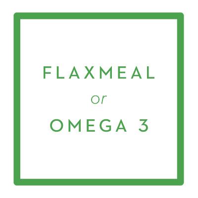 Flaxmeal:   1 T/day OR       Omega 3:  250 mg/day (non-fish,      use algae or yeast derived)                PURCHASE ONLINE