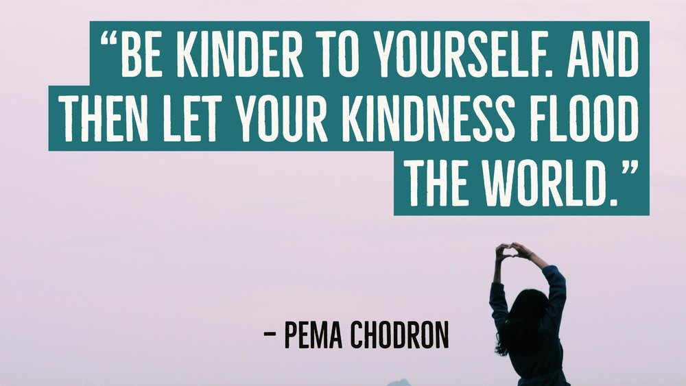 """Be kinder to yourself. And then let your kindness flood the world."" — Pema Chodron"