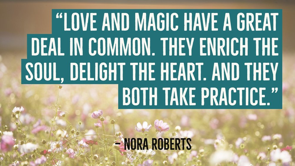 """Love and magic have a great deal in common. They enrich the soul, delight the heart. And they both take practice."" — Nora Roberts"