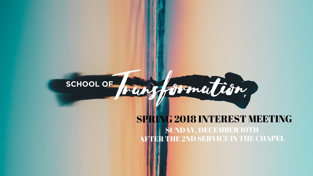 School of Transformation Interest Meeting  School of Transformation Interest Meeting is this upcoming Sunday after second service in the Chapel! Come if you'd like to learn more about the school and how you can be a part this Spring!
