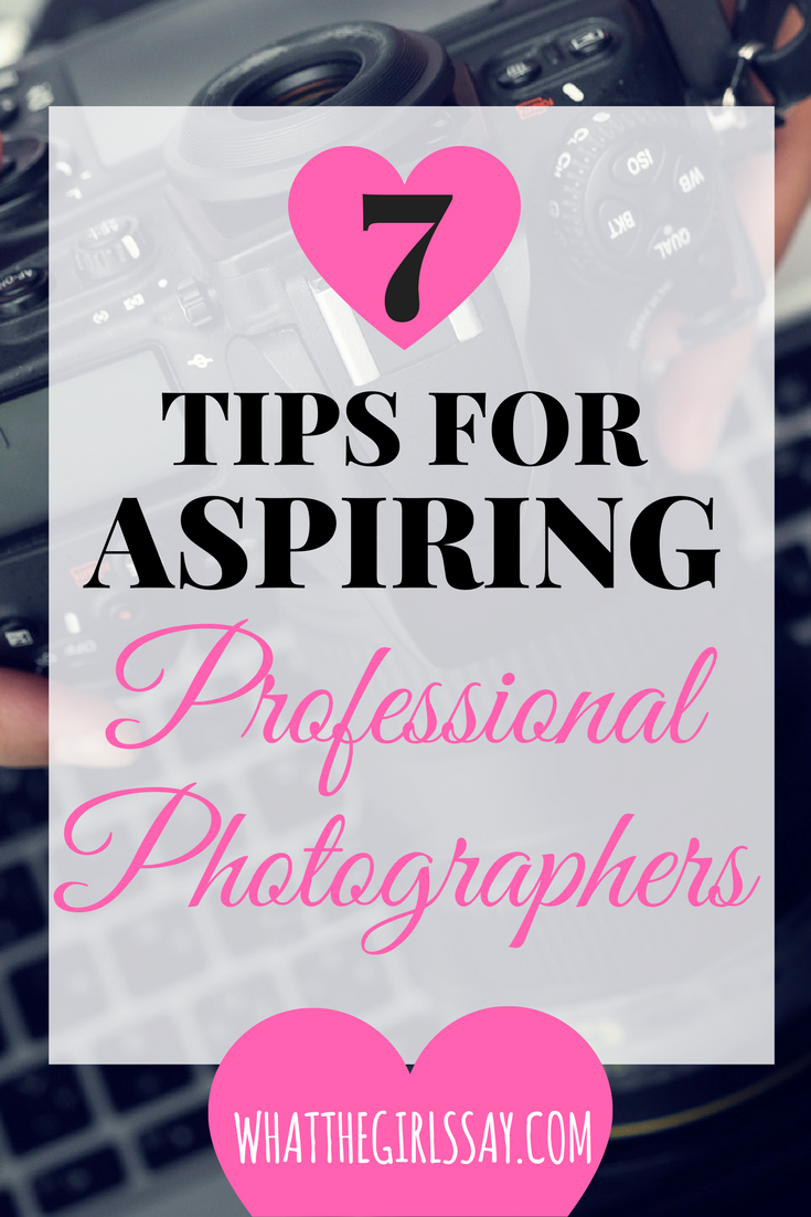 7 Tips for Aspiring Professional Photographers - whatthegirlssay.com