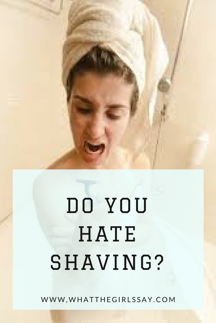 Do you Hate Shaving? - whatthegirlssay.com