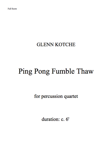 Ping Pong Fumble Thaw  By Glenn Kotche. For percussion quartet. Duration: c. 6'  Player 1: Marimba Player 2: Marimba Player 3: Vibraphone Player 4: Vibraphone  For string quartet. Duration: c. 6'  Player 1: Cello  Player 2: Viola  Player 3: Violin  Player 4: Violin