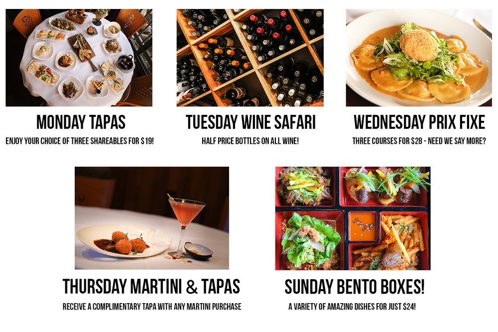 Monday Tapas    | enjoy your choice of three shareables for $19   Tuesday Wine Safari   |  half price bottles of all wine Tuesday!   Wednesday Prix Fixe |  three courses for $28--need we say more?   Thursday Martini Tapas |  receive a complimentary tapa with any martini purchase   Bento Box Sunday |  dinner bento box featuring a variety of amazing dishes at $24!