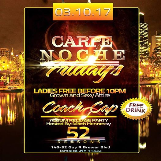 """FRIDAY MARCH 10th come celebrate the Release of Coach Cap's (@lifeincappyland)Debut Album """"Life In Cappyland"""" Hosted By: Mitch Hennessy (@mitchh3nnessy) 52 Reasons  146-92 Guy R Brewer Blvd Jamaica, Ny 11434 Ladies free b4 10pm. Grown and Sexy Attire. Brought to you by Carpe Noche Friday's"""