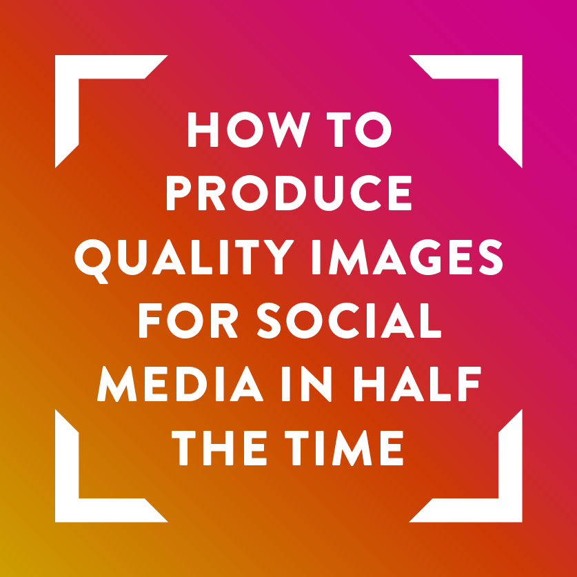 how-to-produce-quality-images-for-social-media-in-half-the-time.png