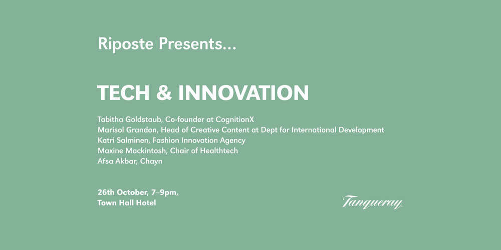 EVENTS: RIPOSTE PRESENTS  The October edition of Riposte Presents looks at tech and innovation with a brilliant line up of women at the forefront of innovation in their industries.   CLICK THROUGH F    OR TICKETS.