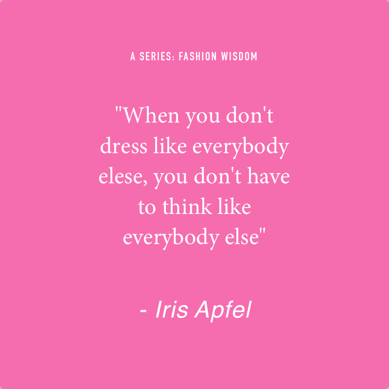 "- A series: Fashion Wisdom.   ""When you don't dress like everybody else, you don't have to think like everybody else"" -  IRIS APFEL"