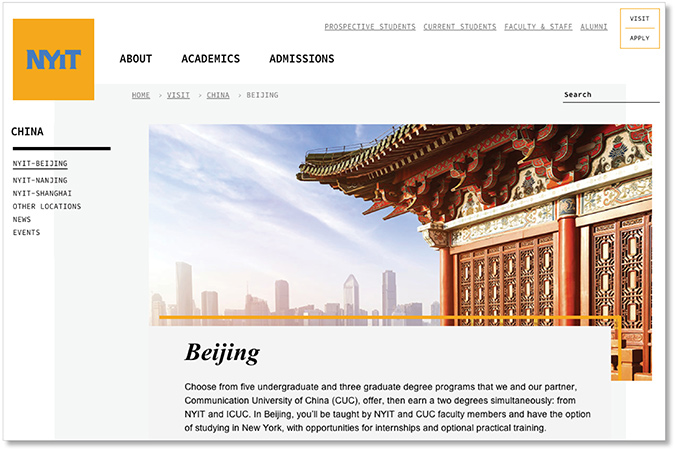 New York Institute of Technology Beijing Program. Campus Dean and Associate Professor   |     nyit.edu/china/beijing   |    NYIT-Beijing is a dual-degree partnership between NYIT and the Communication University of China. Responsible for all day-to-day and long term management and coordination for program offering eight graduate and undergraduate degrees, with 7 full-time faculty and over 250 students. Leadership in curriculum development, instruction for MFA and BFA graphic design courses.