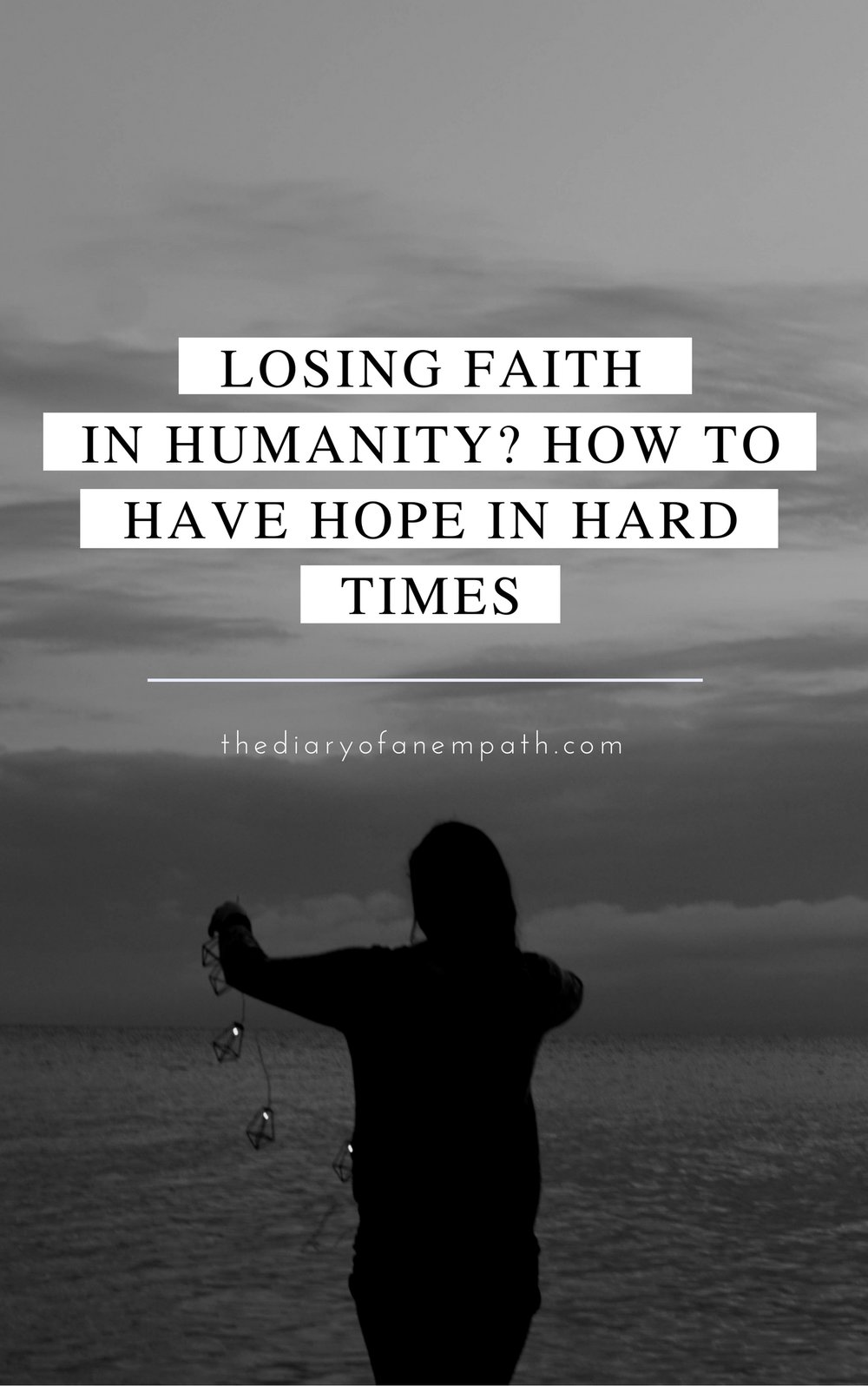 Losing faith in humanity- How to have hope in hard times, www.thediaryofanempath.com