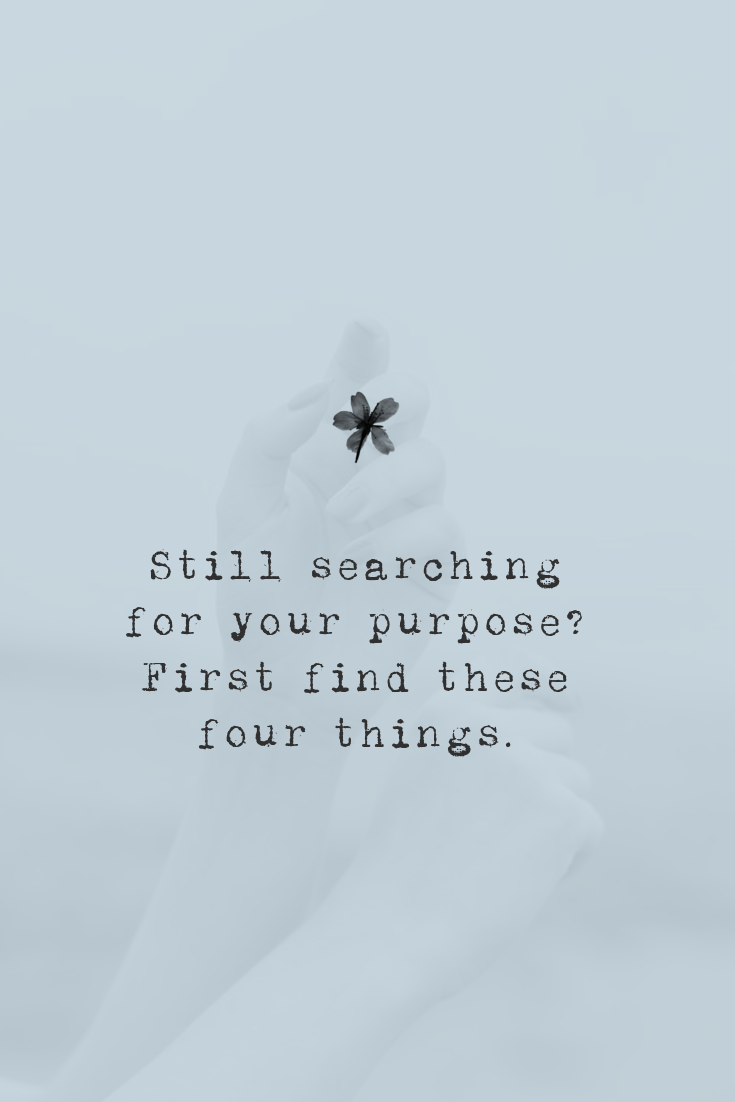 Still searching for your life purpose? First find these four things. www.thediaryofanempath.com