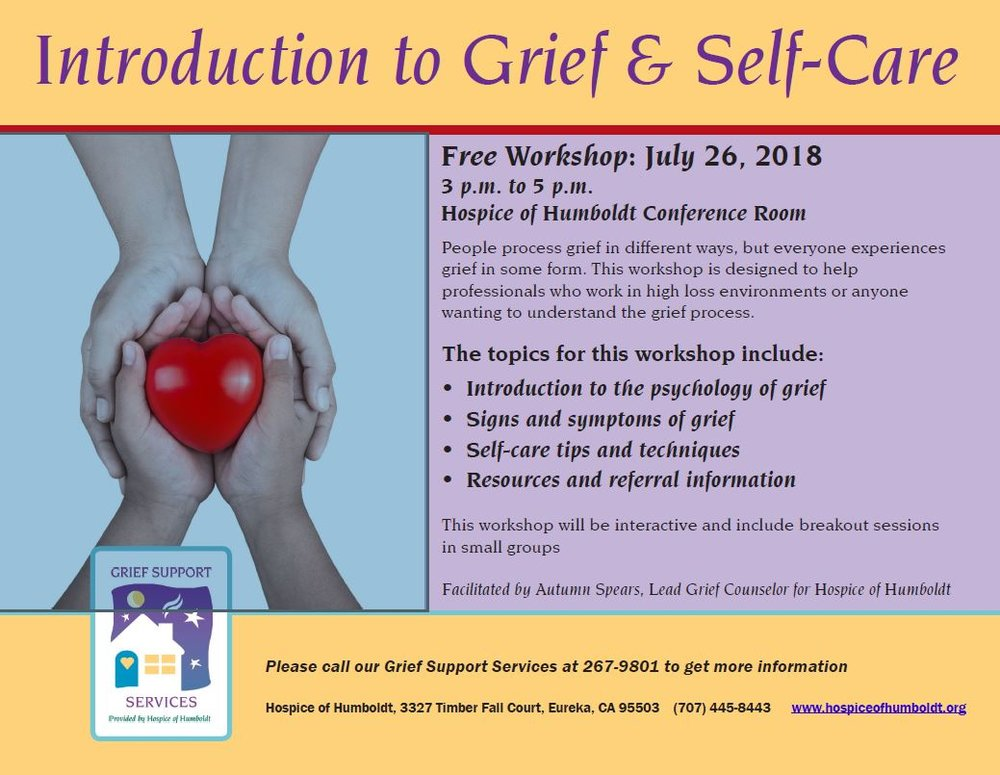 Link to flyer   Please join us for a free workshop at Hospice of Humboldt:  Introduction to Grief & Self Care     facilitated by Autumn Spears, Lead Grief Support Counselor for Hospice of Humboldt     3.p.m. to 5 p.m. on Thursday July 26, 2018   Hospice of  Humboldt Conference Room   3327 Timber Fall Court   Eureka, CA    This workshop is ideal for professionals who work in high loss environments and is open to anyone wanting to understand the grief process.