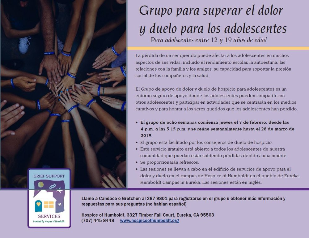 Flyer link here   We recently learned of an interest in having our Grief Support Group for Teens flier translated into Spanish for the parents of teens who only speak Spanish.  Please note, the our counselors and grief support staff do not speak Spanish, and this is for grief around death. I only mention that because we had a couple calls inquiring if the group would help with deportation grief, which it does not.  We recently had our main hospice brochure re-translated and printed, and we anticipate having more soon. I plan to share those with LatinoNet at that time.  Thanks!  Matt Cone Community Outreach Liaison 3327 Timber Fall Court | Eureka, CA 95503 707-267-9814 Direct | 707-445-8443 Main Website: www.hospiceofhumboldt.org| Facebook: https://www.facebook.com/hospiceofhumboldt