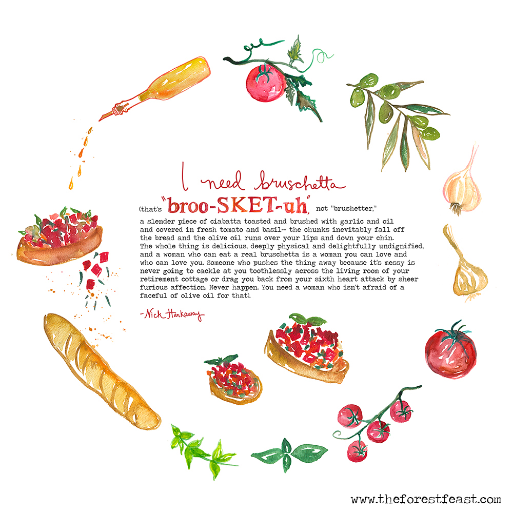 "I was recently commissioned to create this custom quote and recipe illustration and it was such a fun project! The quote is by author Nick Harkaway from his book The Gone-Away World. It reads: ""I need bruschetta (that's ""broo-SKET-uh,"" not ""brushetter,"" a slender piece of ciabatta toasted and brushed with garlic and oil and covered in fresh tomato and basil– the chunks inevitably fall off the bread and the olive oil runs over your lips and down your chin. The whole thing is delicious, deeply physical and delightfully undignified, and a woman who can eat a real bruschetta is a woman you can love and who can love you. Someone who pushes the thing away because it's messy is never going to cackle at you toothlessly across the living room of your retirement cottage or drag you back from your sixth heart attack by sheer furious affection. Never happen. You need a woman who isn't afraid of a faceful of olive oil for that)"". Basic bruschetta is simply a salsa of diced tomatoes, minced garlic, basil and olive oil. Spoon onto toasted baguette slices and sprinkle with salt. If you want to mix things up a little, try my recipe for Watermelon Bruschetta. Bon Appetit!"