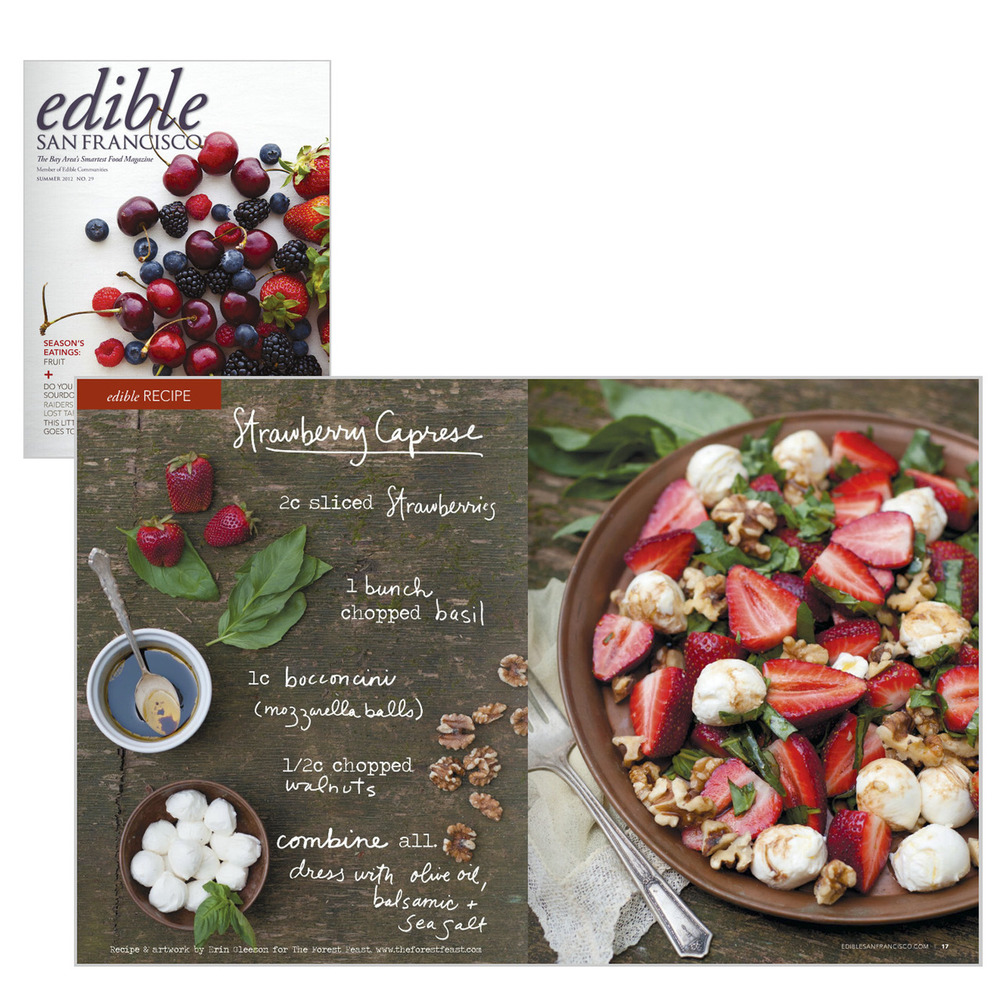 Very excited to have my Strawberry Caprese recipe featured as a double page spread in the current issue of Edible San Francisco Magazine! This salad is so simple and summery- try it with a glass of crisp, cold white wine. The magazine's Summer issue is fantastic- it hits the shelves early next week, but in the meantime you can see the online version here. Strawberry Caprese photos, recipe and illustration by Erin Gleeson for The Forest Feast Edible Magazine cover image (top left, berries & cherries) by Kimberley Hasselbrink