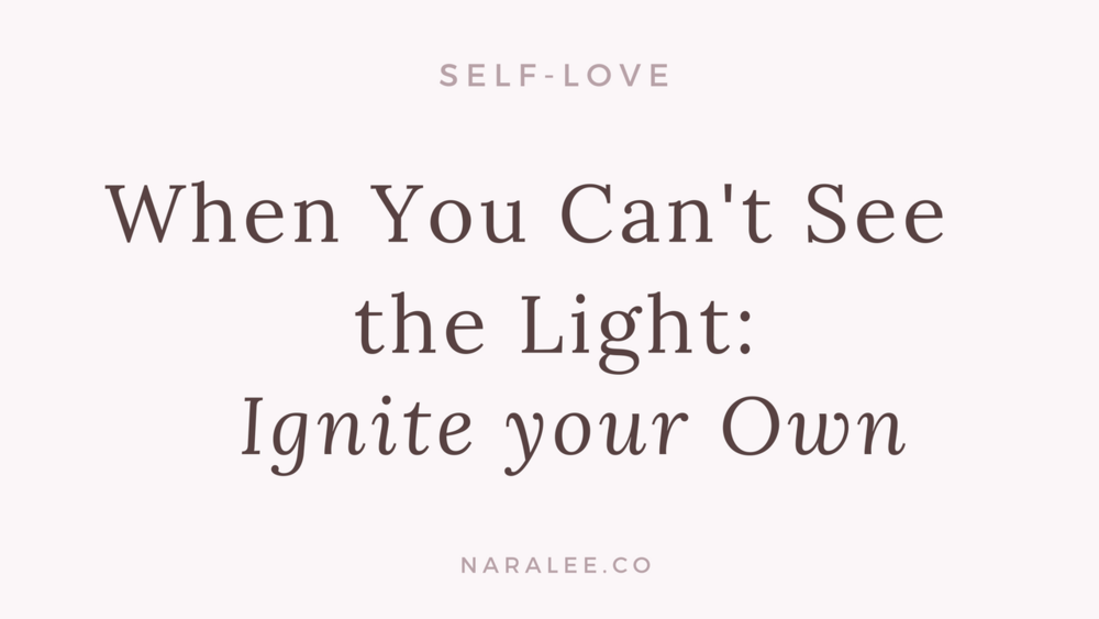 [Self-Love-Blog] When you Can't See the Light - Ignite your Own - Nara Lee Blog.png