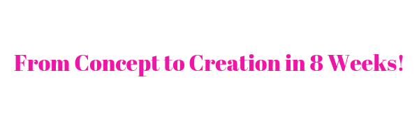 From Concept to Creation in 8 Weeks! PINK.png
