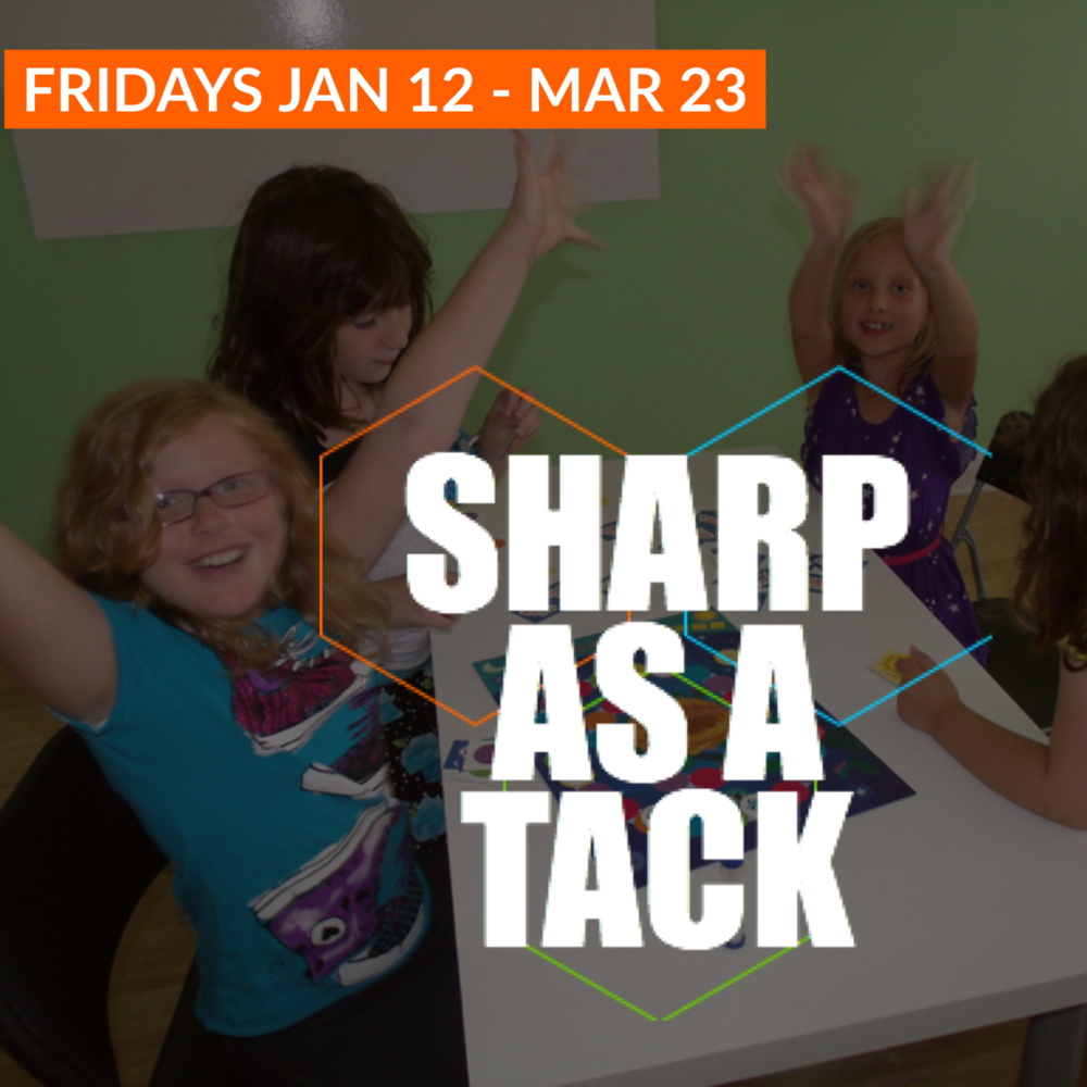 Sharp As A Tack   January 26 - March 23 | Grades K-8 Fridays 12:15 - 6:00 & 4:00 - 6:00