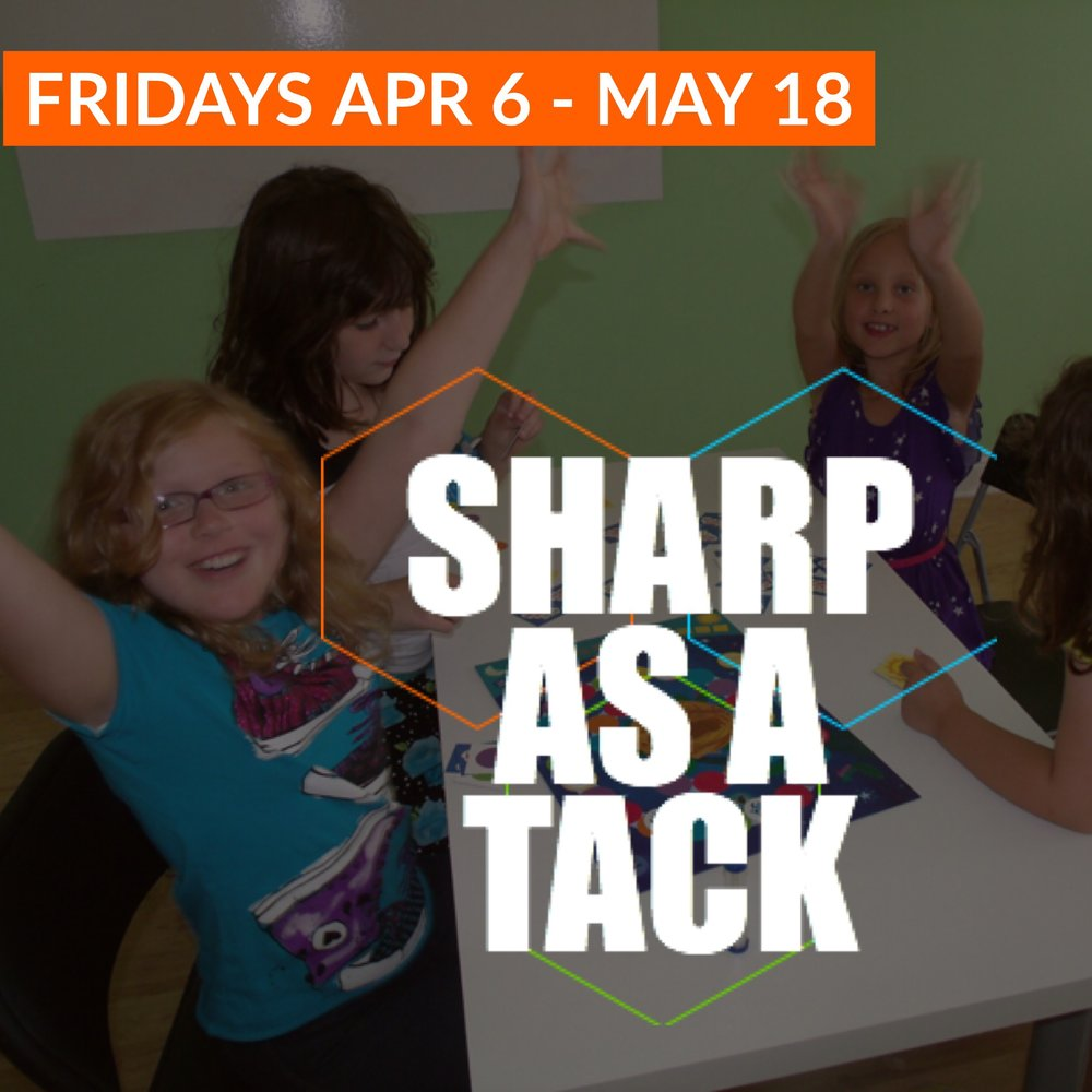 Sharp As A Tack   April 6 - May 18 | Grades K-8 Fridays 12:15 - 6:00 & 4:00 - 6:00