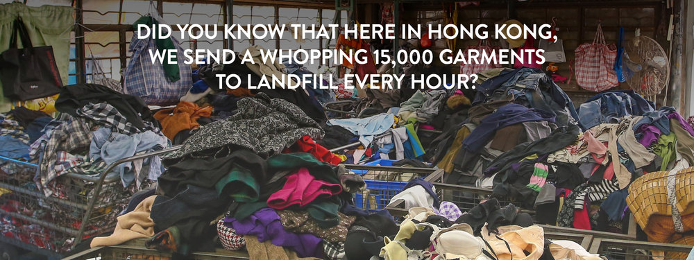 Did you know that here in Hong Kong, we send a whopping 15,000 garments to landfill every hour?